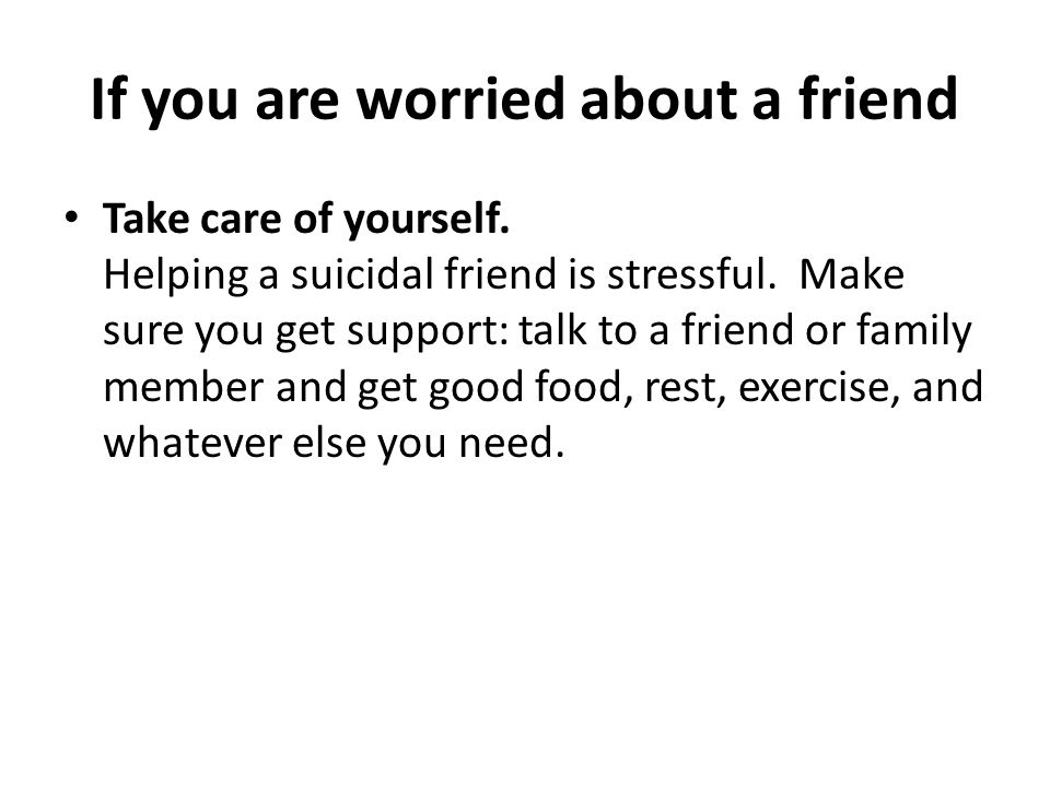 If you are worried about a friend Take care of yourself. Helping a suicidal friend is stressful. Make sure you get support: talk to a friend or family