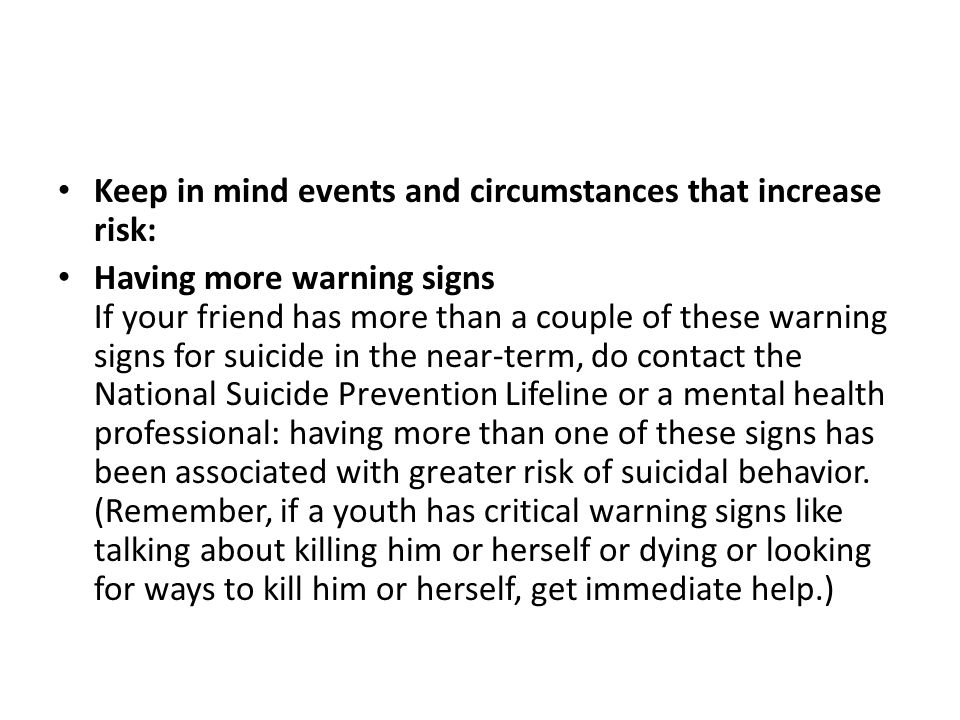 Keep in mind events and circumstances that increase risk: Having more warning signs If your friend has more than a couple of these warning signs for s