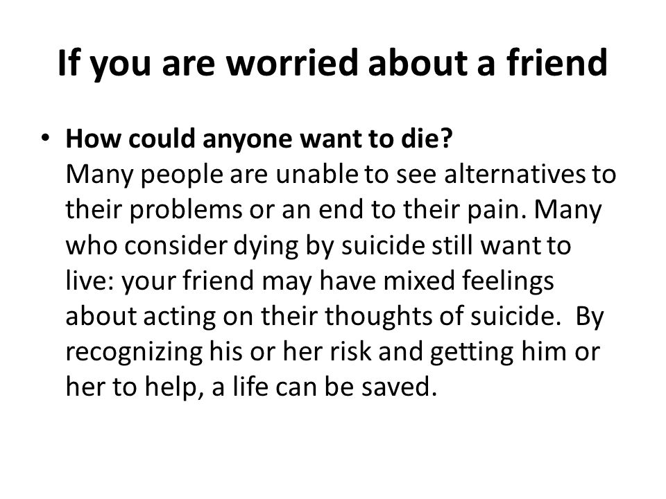If you are worried about a friend How could anyone want to die? Many people are unable to see alternatives to their problems or an end to their pain.