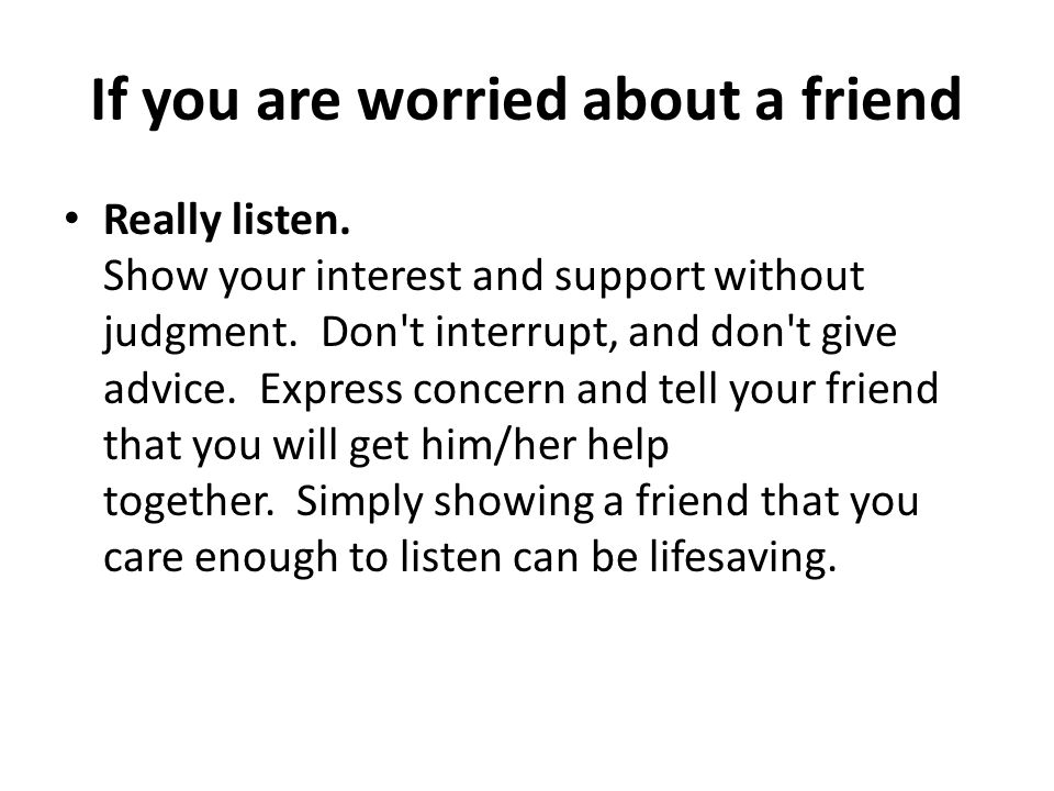 If you are worried about a friend Really listen. Show your interest and support without judgment. Don't interrupt, and don't give advice. Express conc