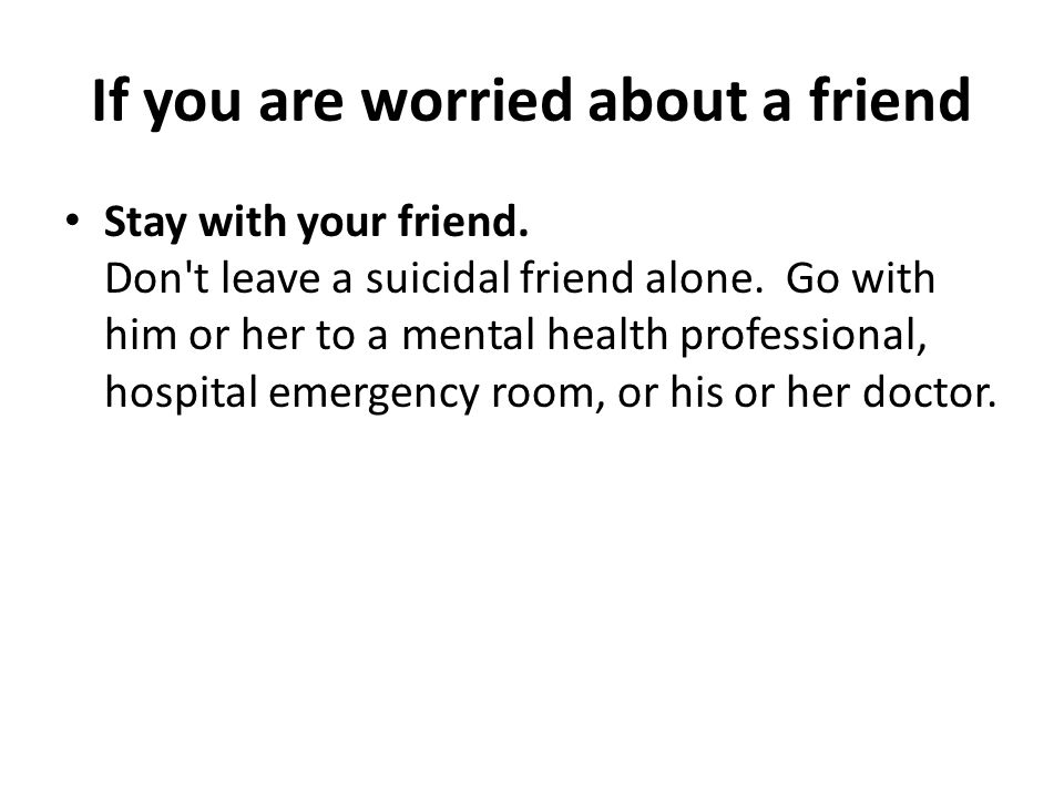 If you are worried about a friend Stay with your friend. Don't leave a suicidal friend alone. Go with him or her to a mental health professional, hosp