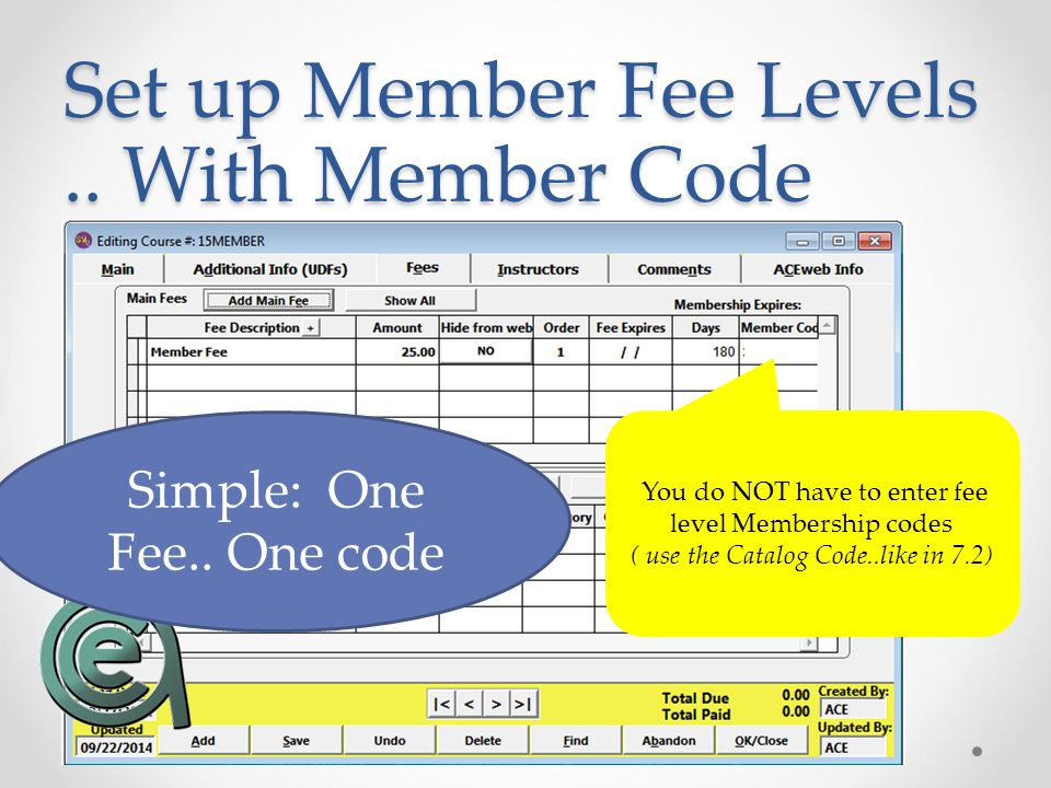 Set up Member Fee Levels.. With Member Code Simple: One Fee.. One code You do NOT have to enter fee level Membership codes ( use the Catalog Code..lik