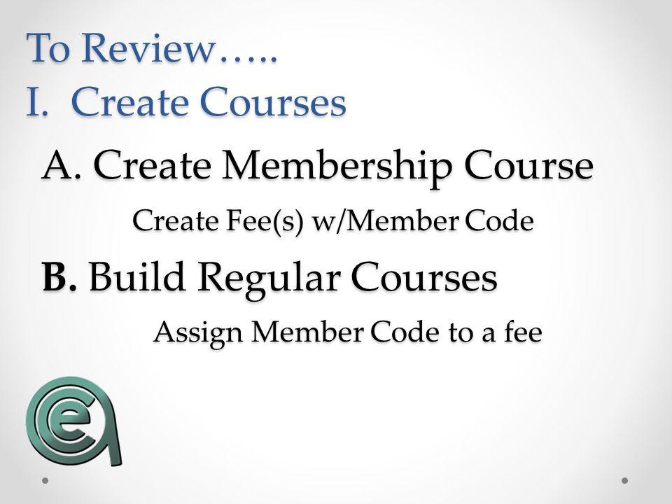 A. Create Membership Course Assign Member Code to a fee B. Build Regular Courses Create Fee(s) w/Member Code To Review….. I. Create Courses