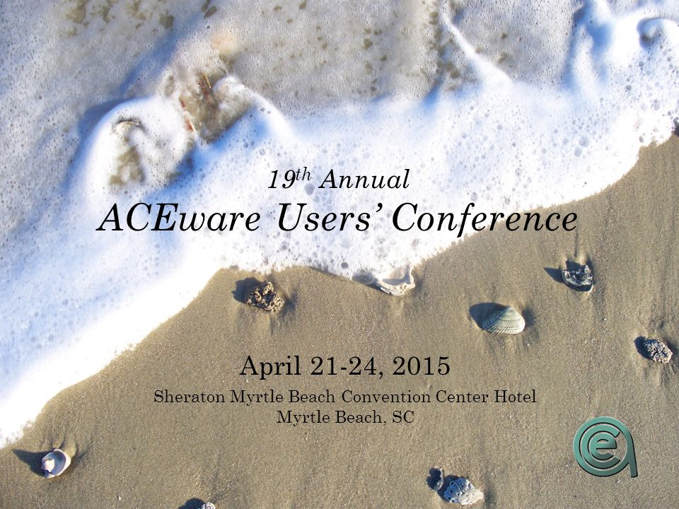 19 th Annual ACEware Users' Conference April 21-24, 2015 Sheraton Myrtle Beach Convention Center Hotel Myrtle Beach, SC