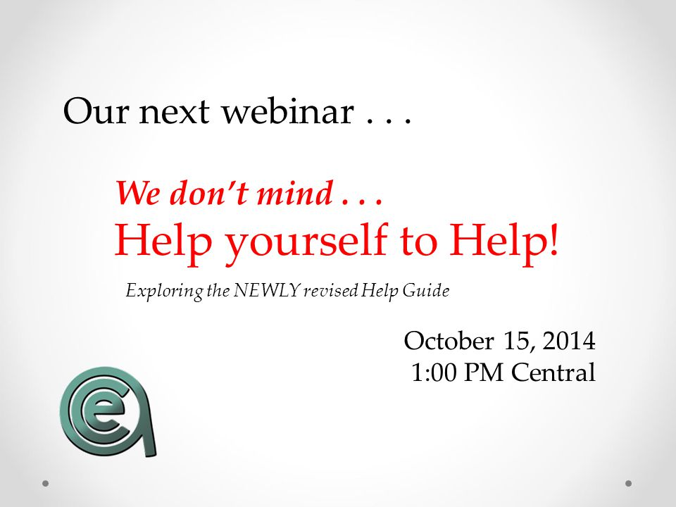 Our next webinar... October 15, 2014 1:00 PM Central We don't mind... Help yourself to Help! Exploring the NEWLY revised Help Guide