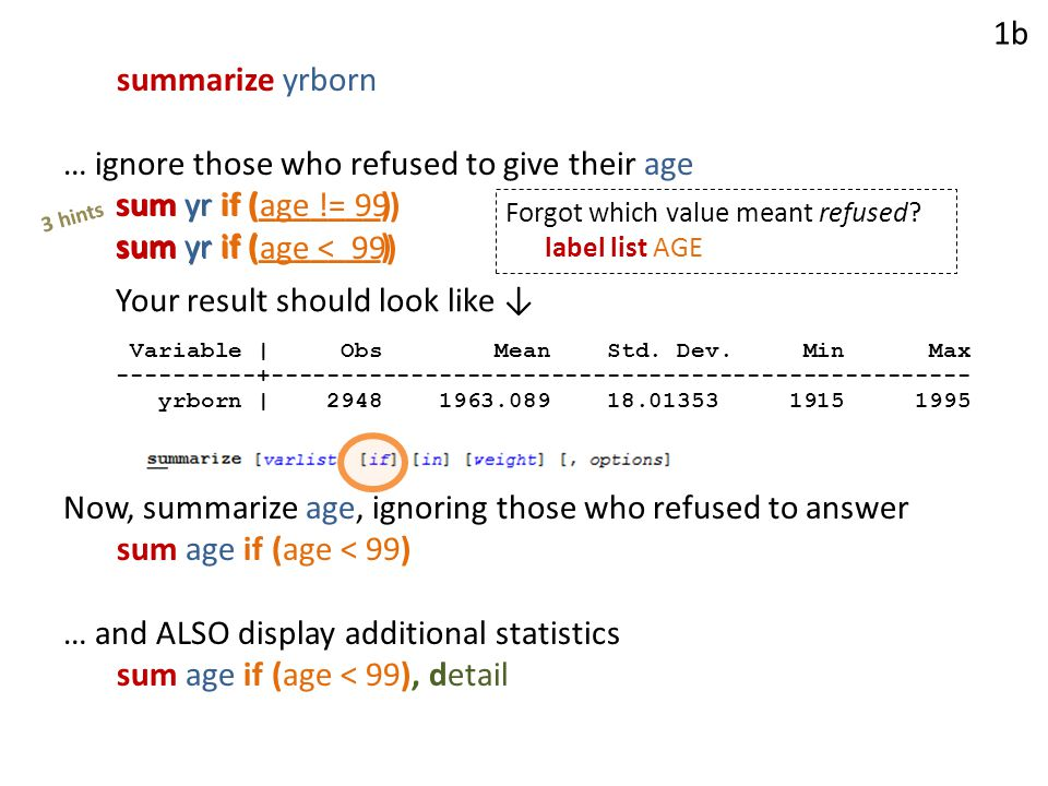 summarize yrborn … ignore those who refused to give their age sum yr if (age != 99) sum yr if (age < 99) Now, summarize age, ignoring those who refused to answer sum age if (age < 99) … and ALSO display additional statistics sum age if (age < 99), detail sum yr if (_______) 3 hints 1b Forgot which value meant refused.