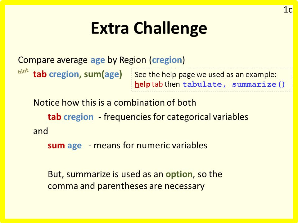 Extra Challenge Compare average age by Region (cregion) tab cregion, sum(age) Notice how this is a combination of both tab cregion - frequencies for categorical variables and sum age - means for numeric variables But, summarize is used as an option, so the comma and parentheses are necessary hint 1c See the help page we used as an example: help tab then tabulate, summarize()
