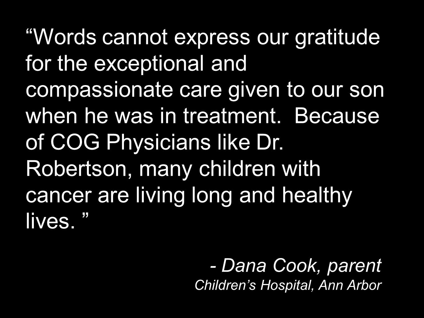 Words cannot express our gratitude for the exceptional and compassionate care given to our son when he was in treatment.