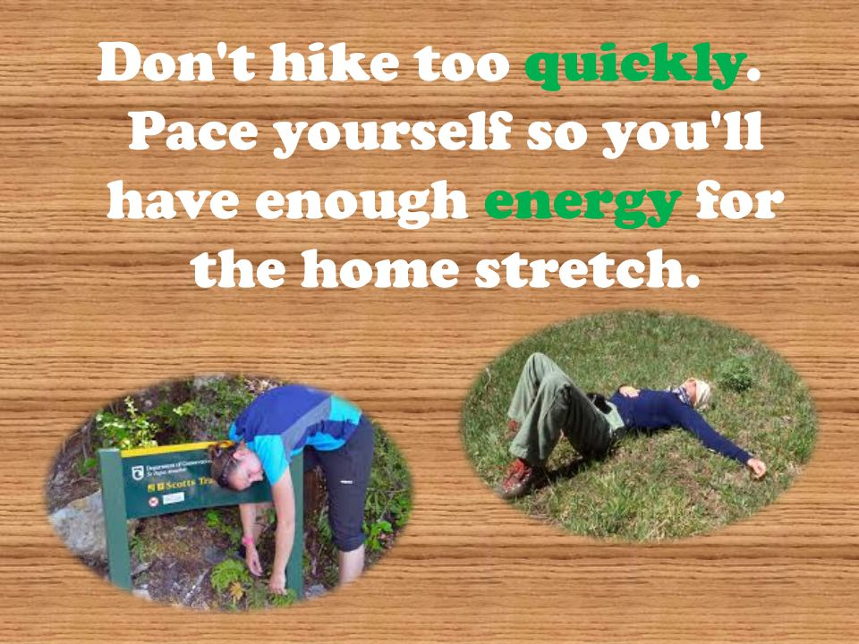 Don t hike too quickly. Pace yourself so you ll have enough energy for the home stretch.