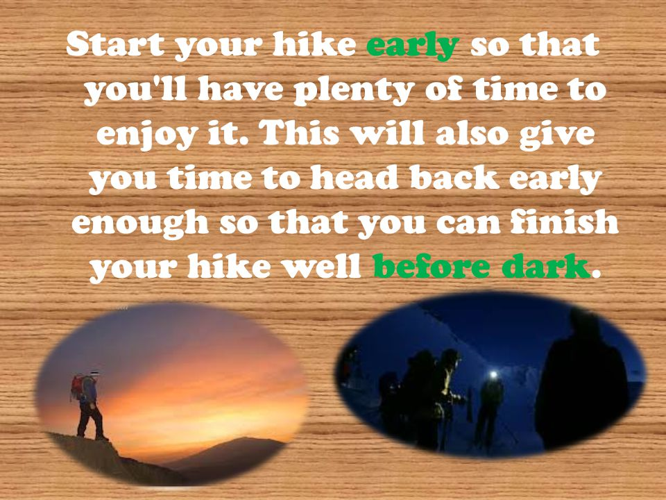 Start your hike early so that you ll have plenty of time to enjoy it.
