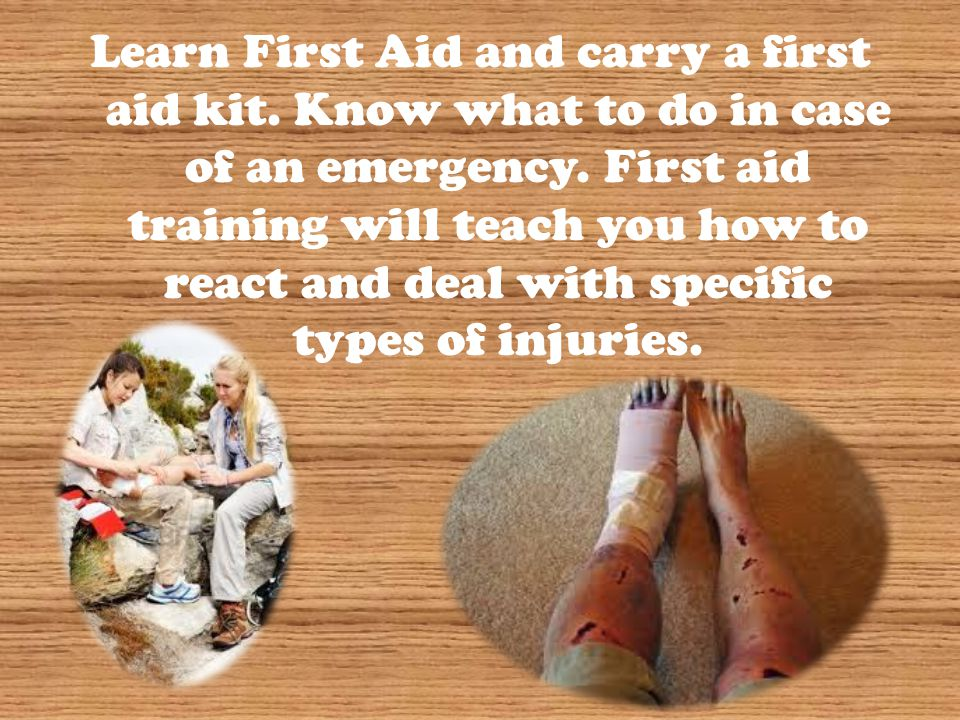 Learn First Aid and carry a first aid kit. Know what to do in case of an emergency. First aid training will teach you how to react and deal with speci