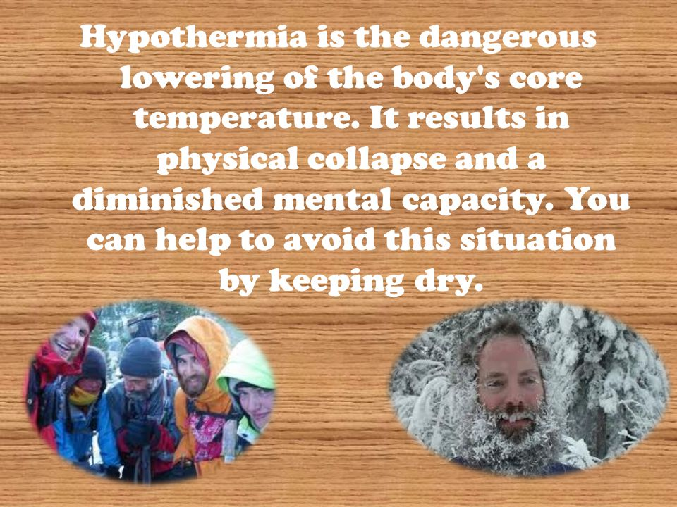 Hypothermia is the dangerous lowering of the body's core temperature. It results in physical collapse and a diminished mental capacity. You can help t