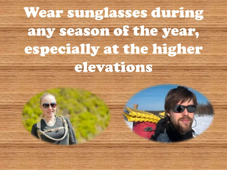 Wear sunglasses during any season of the year, especially at the higher elevations