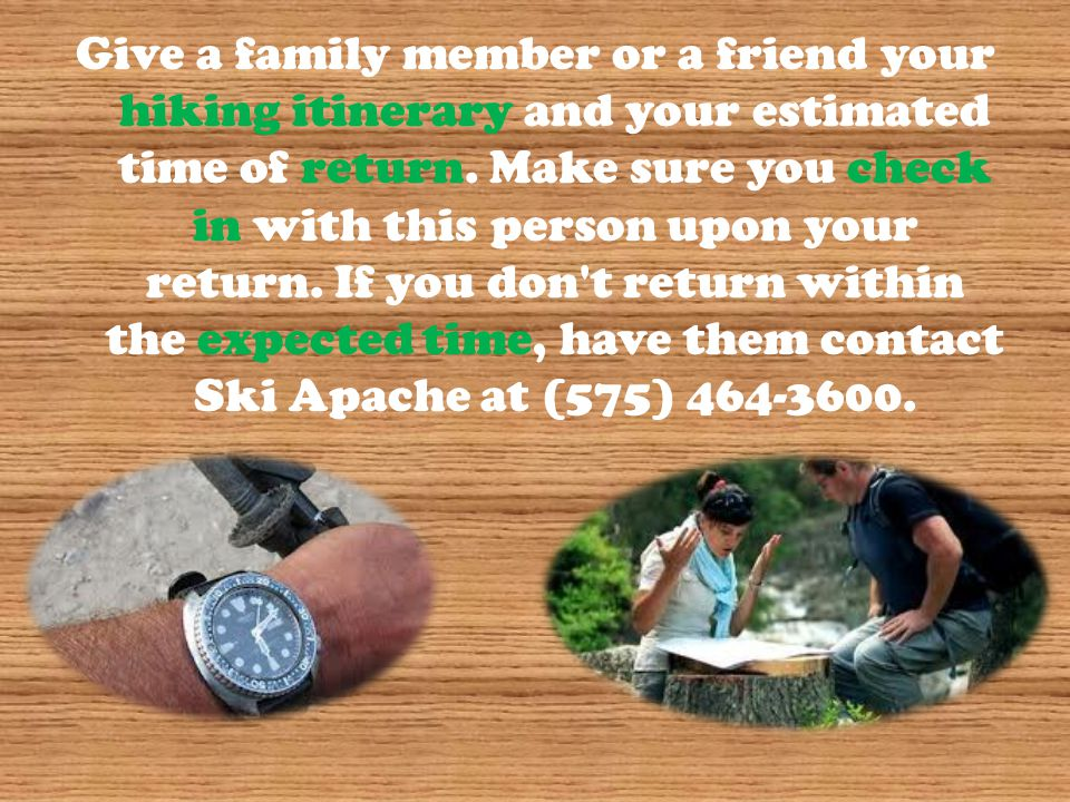 Give a family member or a friend your hiking itinerary and your estimated time of return. Make sure you check in with this person upon your return. If
