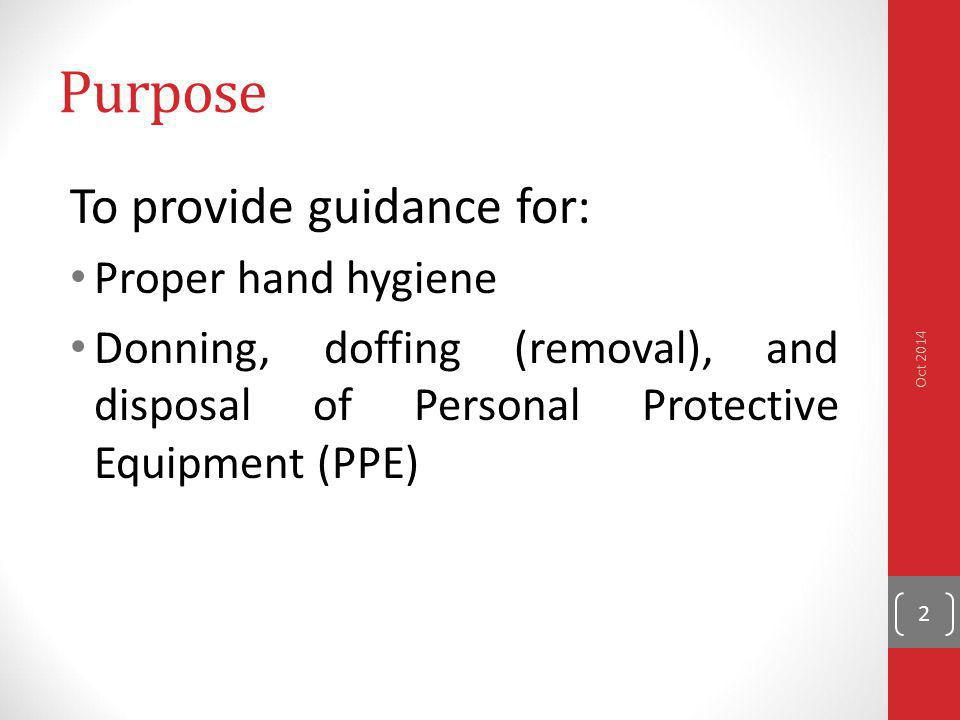 Purpose To provide guidance for: Proper hand hygiene Donning, doffing (removal), and disposal of Personal Protective Equipment (PPE) Oct 2014 2
