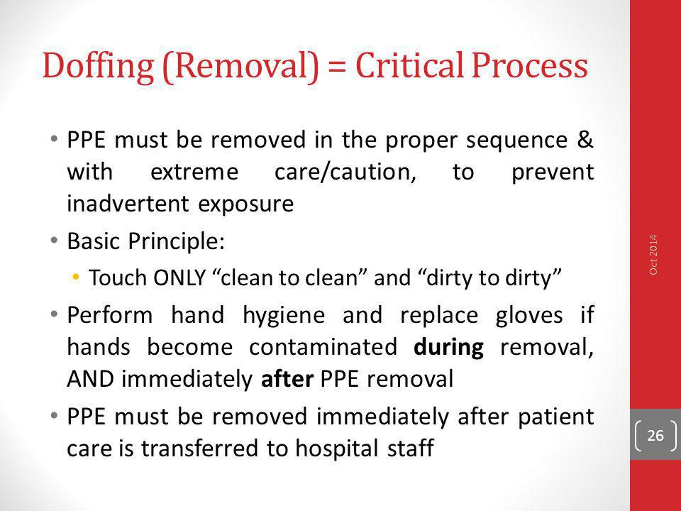 Doffing (Removal) = Critical Process PPE must be removed in the proper sequence & with extreme care/caution, to prevent inadvertent exposure Basic Pri