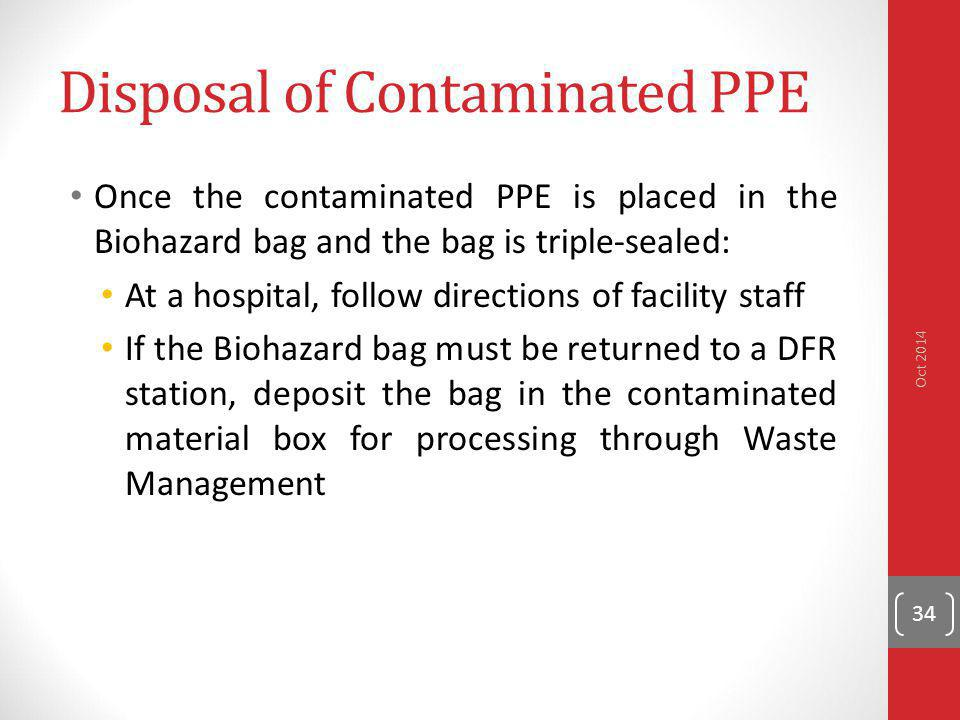 Disposal of Contaminated PPE Once the contaminated PPE is placed in the Biohazard bag and the bag is triple-sealed: At a hospital, follow directions o