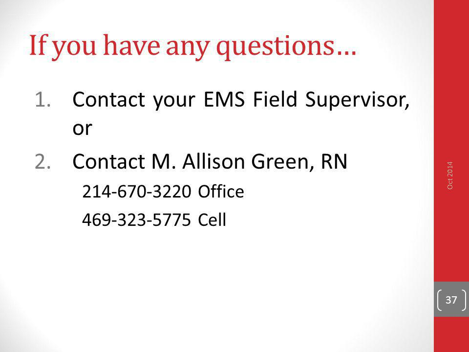 If you have any questions… 1.Contact your EMS Field Supervisor, or 2.Contact M. Allison Green, RN 214-670-3220 Office 469-323-5775 Cell Oct 2014 37