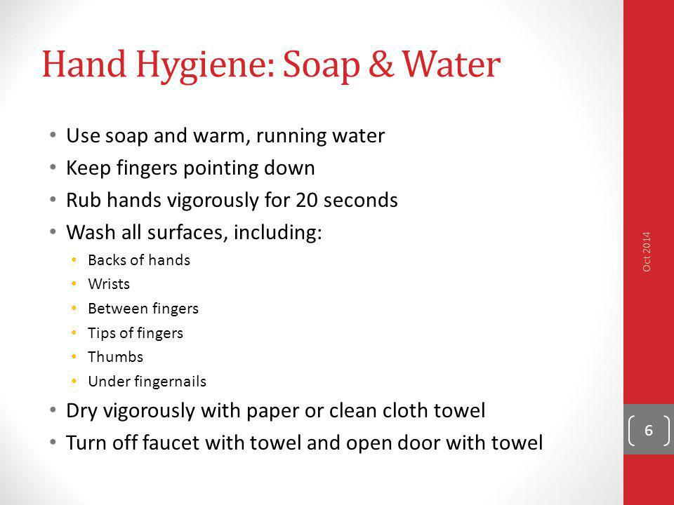 Hand Hygiene: Soap & Water Use soap and warm, running water Keep fingers pointing down Rub hands vigorously for 20 seconds Wash all surfaces, includin