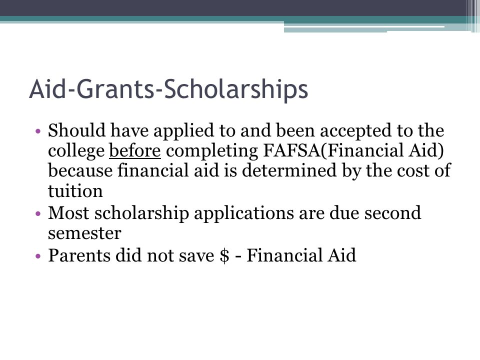 Aid-Grants-Scholarships Should have applied to and been accepted to the college before completing FAFSA(Financial Aid) because financial aid is determined by the cost of tuition Most scholarship applications are due second semester Parents did not save $ - Financial Aid