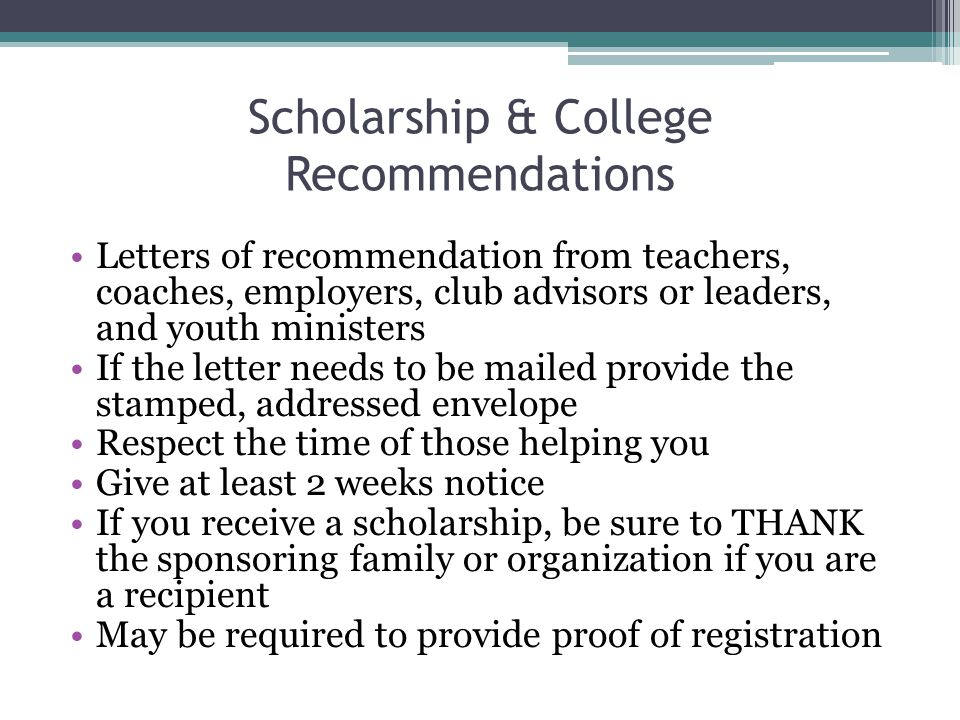 Scholarship & College Recommendations Letters of recommendation from teachers, coaches, employers, club advisors or leaders, and youth ministers If the letter needs to be mailed provide the stamped, addressed envelope Respect the time of those helping you Give at least 2 weeks notice If you receive a scholarship, be sure to THANK the sponsoring family or organization if you are a recipient May be required to provide proof of registration