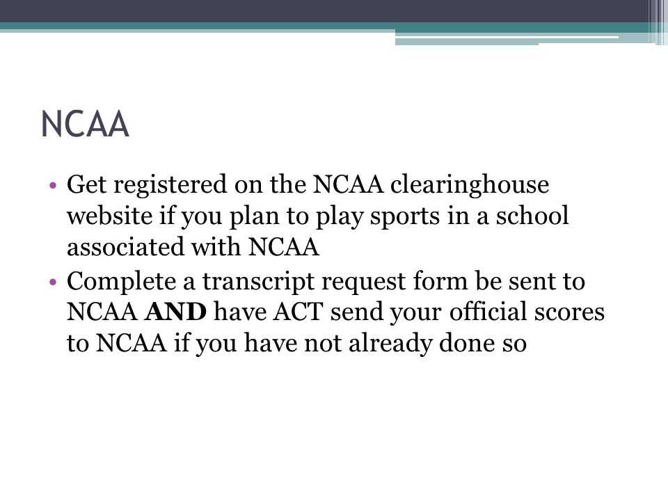 NCAA Get registered on the NCAA clearinghouse website if you plan to play sports in a school associated with NCAA Complete a transcript request form be sent to NCAA AND have ACT send your official scores to NCAA if you have not already done so