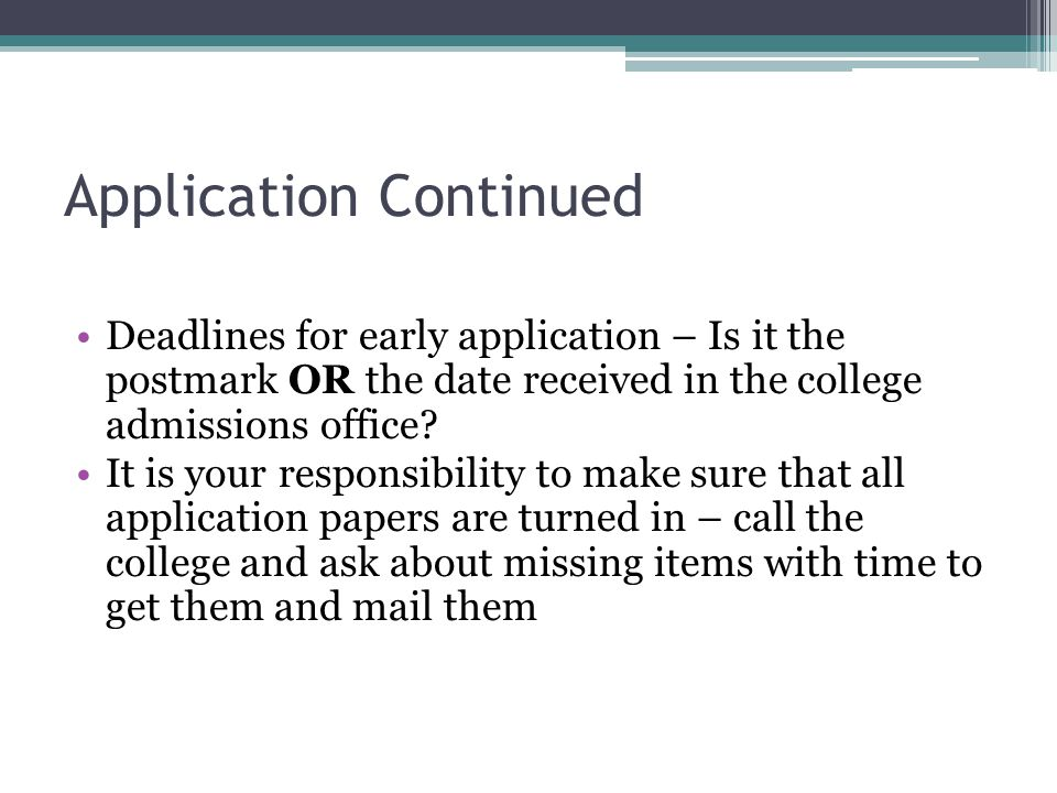 Application Continued Deadlines for early application – Is it the postmark OR the date received in the college admissions office.