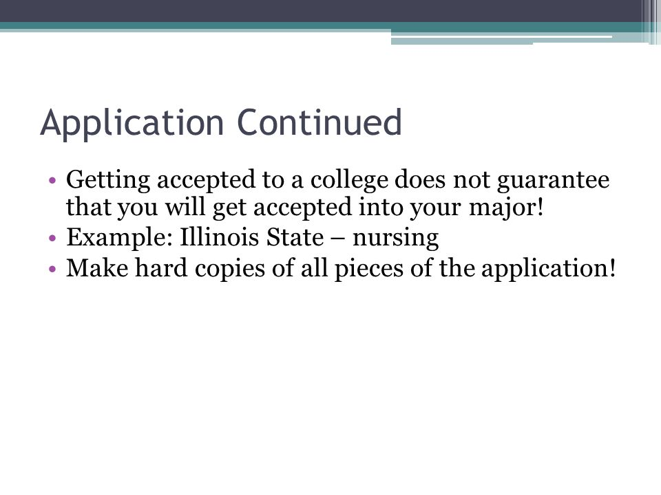 Application Continued Getting accepted to a college does not guarantee that you will get accepted into your major.