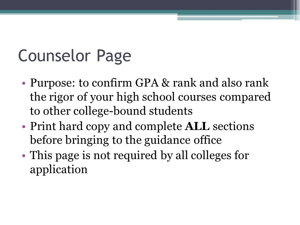 Counselor Page Purpose: to confirm GPA & rank and also rank the rigor of your high school courses compared to other college-bound students Print hard copy and complete ALL sections before bringing to the guidance office This page is not required by all colleges for application