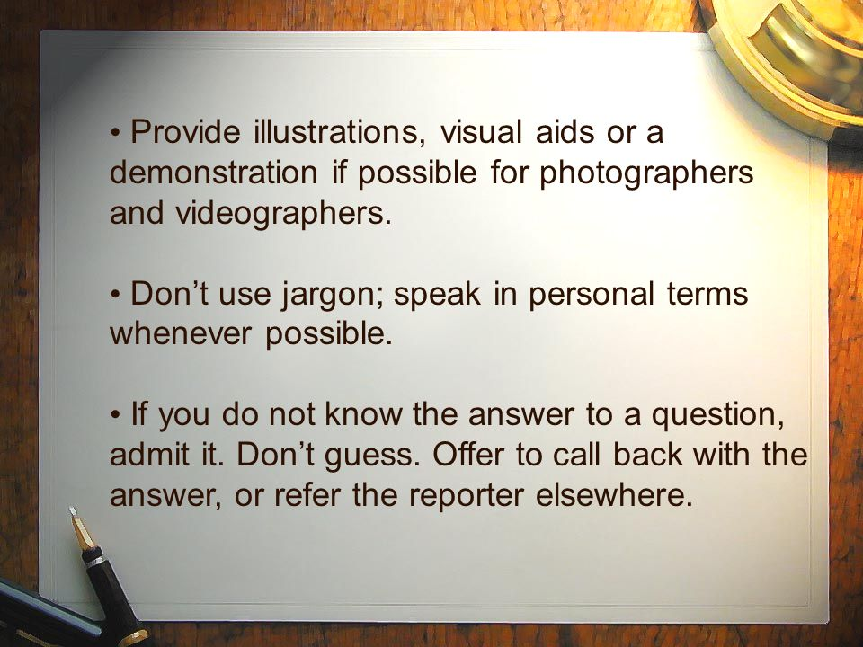 Provide illustrations, visual aids or a demonstration if possible for photographers and videographers. Don't use jargon; speak in personal terms whene
