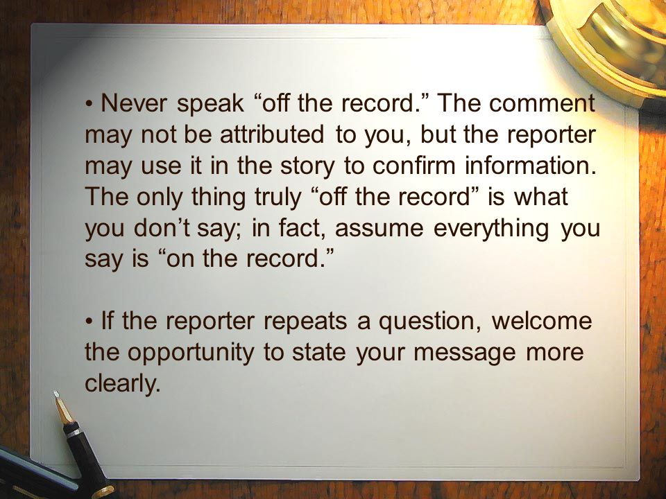 "Never speak ""off the record."" The comment may not be attributed to you, but the reporter may use it in the story to confirm information. The only thin"