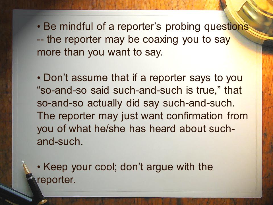 Be mindful of a reporter's probing questions -- the reporter may be coaxing you to say more than you want to say. Don't assume that if a reporter says