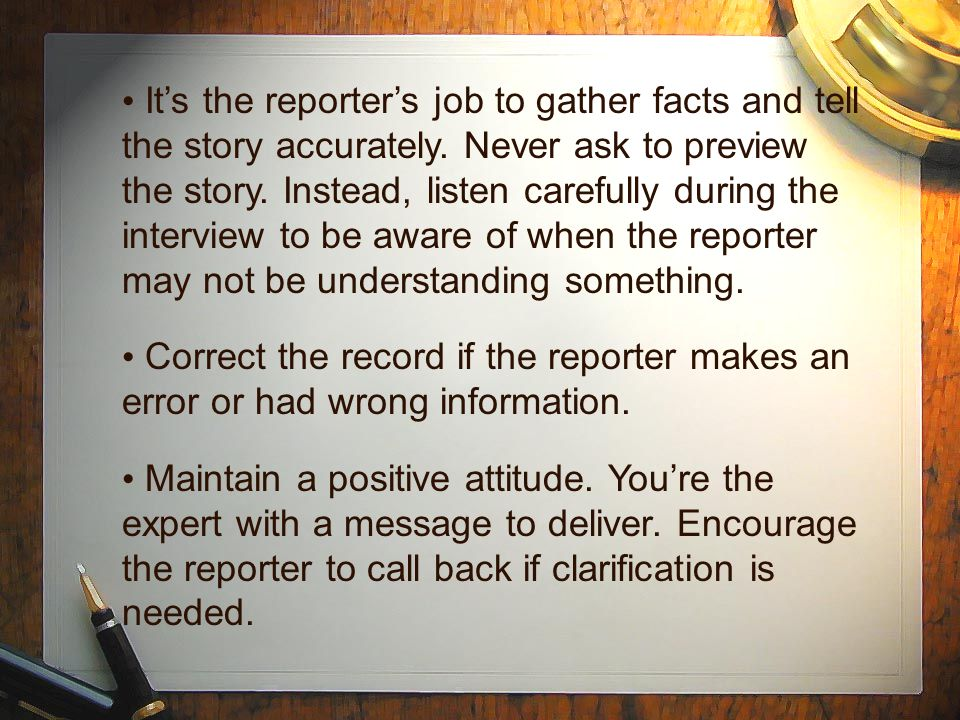 It's the reporter's job to gather facts and tell the story accurately. Never ask to preview the story. Instead, listen carefully during the interview