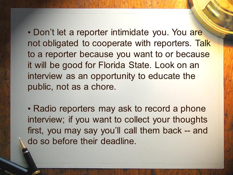 Don't let a reporter intimidate you. You are not obligated to cooperate with reporters. Talk to a reporter because you want to or because it will be g