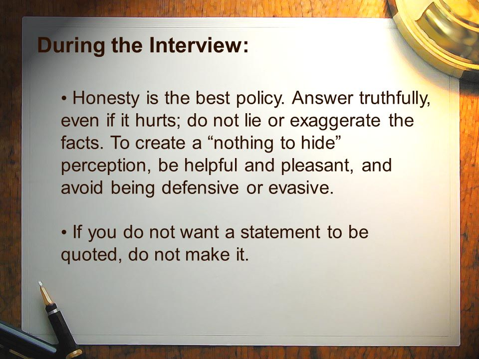"During the Interview: Honesty is the best policy. Answer truthfully, even if it hurts; do not lie or exaggerate the facts. To create a ""nothing to hid"