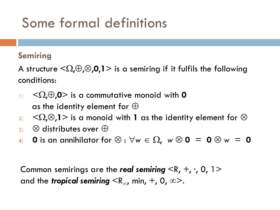 Some formal definitions 1) is a commutative monoid with 0 as the identity element for  2) is a monoid with 1 as the identity element for  3)  distributes over  4) 0 is an annihilator for  :  w  , w  0 = 0  w = 0 A structure is a semiring if it fulfils the following conditions: Semiring Common semirings are the real semiring and the tropical semiring.