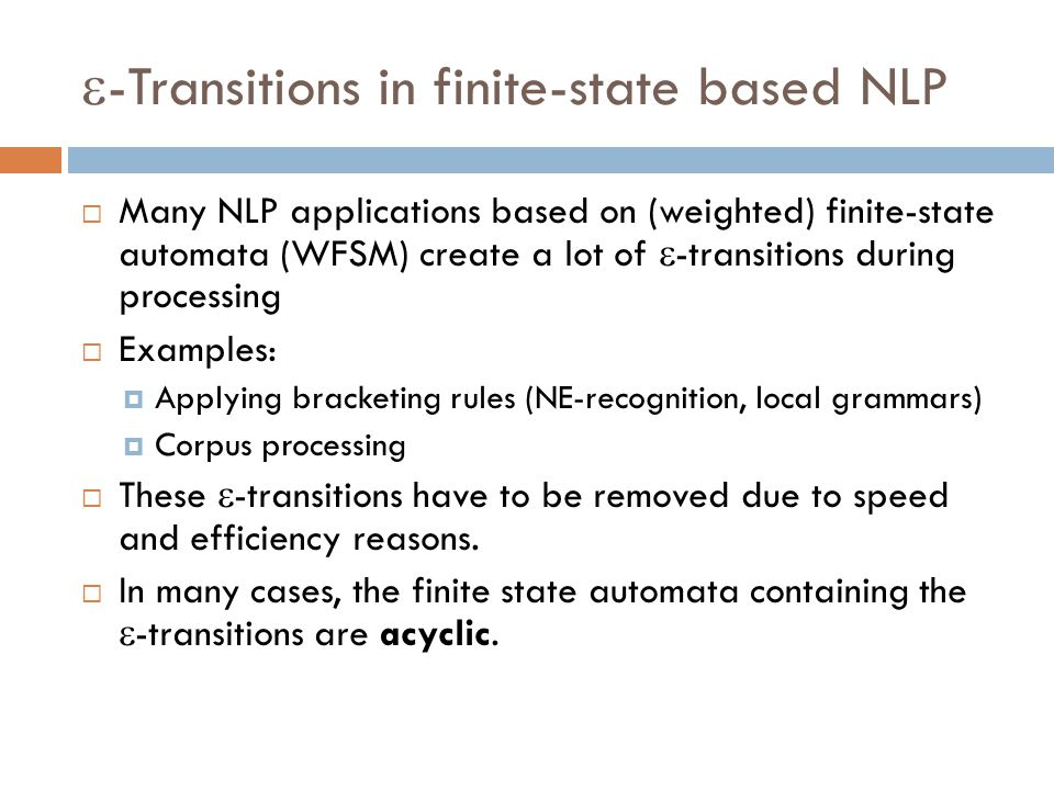  -Transitions in finite-state based NLP  Many NLP applications based on (weighted) finite-state automata (WFSM) create a lot of  -transitions during processing  Examples:  Applying bracketing rules (NE-recognition, local grammars)  Corpus processing  These  -transitions have to be removed due to speed and efficiency reasons.