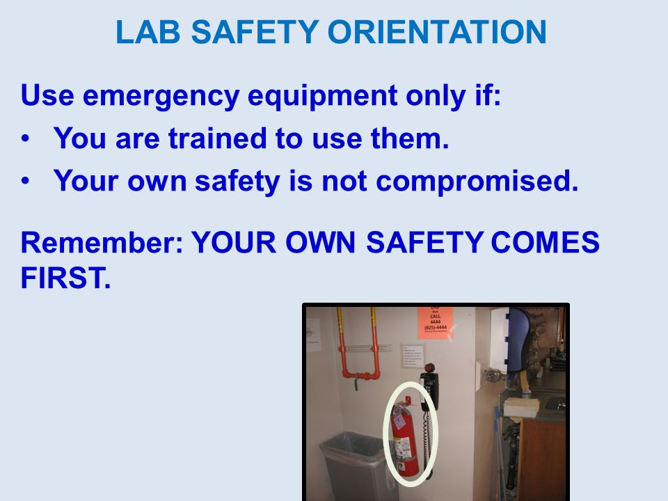 LAB SAFETY ORIENTATION Use emergency equipment only if: You are trained to use them.