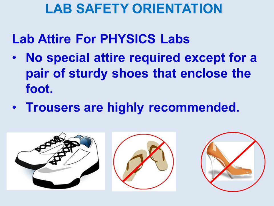 LAB SAFETY ORIENTATION Lab Attire For PHYSICS Labs No special attire required except for a pair of sturdy shoes that enclose the foot.