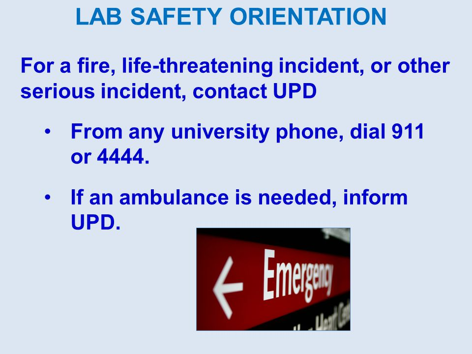 For a fire, life-threatening incident, or other serious incident, contact UPD From any university phone, dial 911 or 4444.
