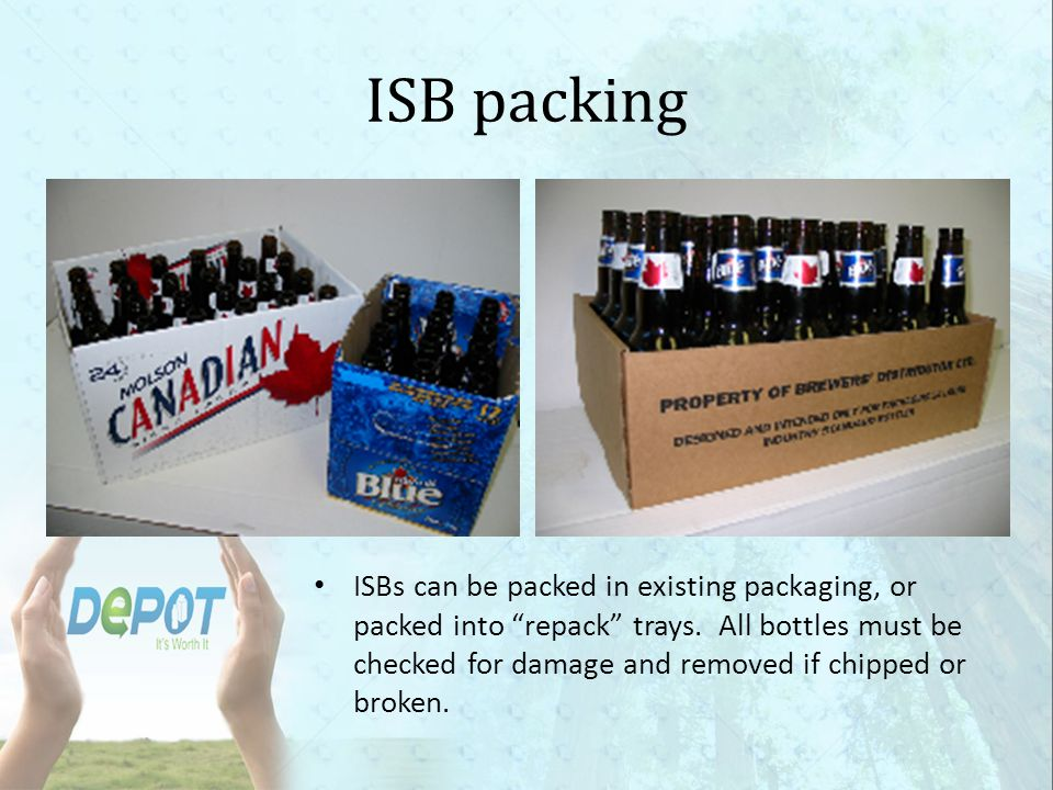 Other Containers There are three other types of bottles that go to BDL: Sleeman, Steamwhistle and Tree Brewery You are also required to purchase broken ISBs, provided they do not pose a safety risk to you or your staff These containers must be added as an extra layer on top of your pallet