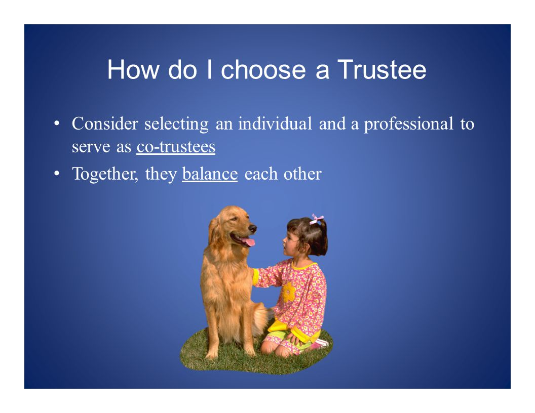 How do I choose a Trustee Consider selecting an individual and a professional to serve as co-trustees Together, they balance each other