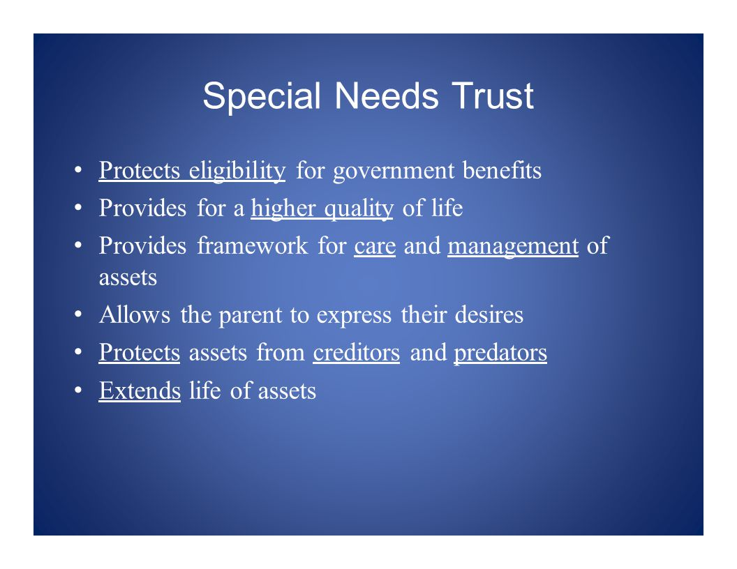 Special Needs Trust Protects eligibility for government benefits Provides for a higher quality of life Provides framework for care and management of assets Allows the parent to express their desires Protects assets from creditors and predators Extends life of assets