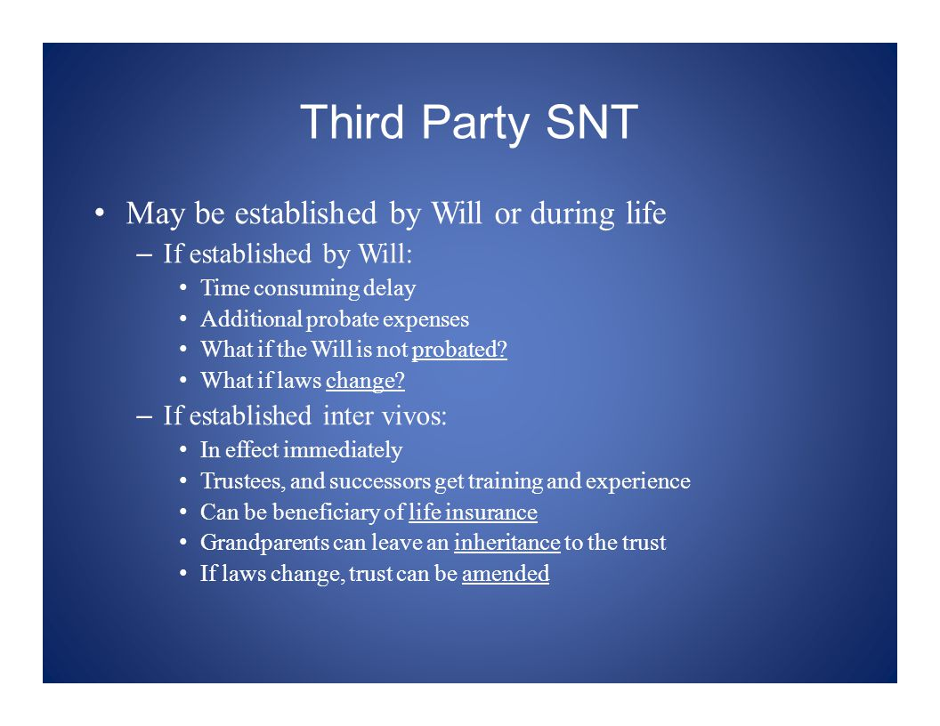 Third Party SNT May be established by Will or during life – If established by Will: Time consuming delay Additional probate expenses What if the Will is not probated.