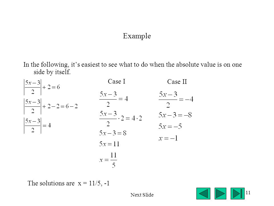 11 Example In the following, it's easiest to see what to do when the absolute value is on one side by itself.