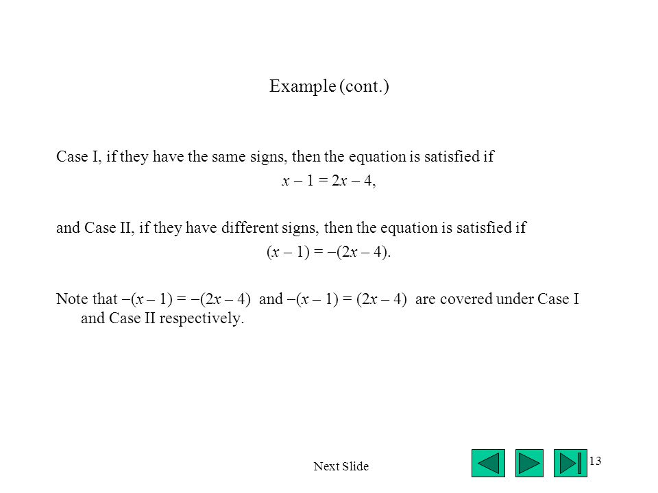 13 Example (cont.) Case I, if they have the same signs, then the equation is satisfied if x – 1 = 2x – 4, and Case II, if they have different signs, then the equation is satisfied if (x – 1) =  (2x – 4).