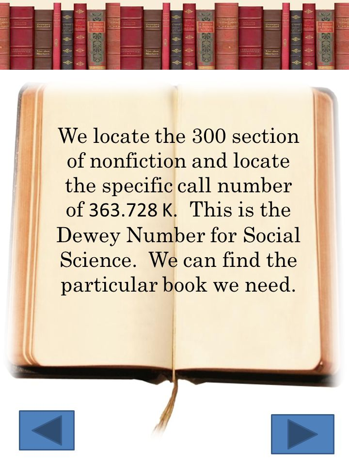 We locate the 300 section of nonfiction and locate the specific call number of 363.728 K. This is the Dewey Number for Social Science. We can find the