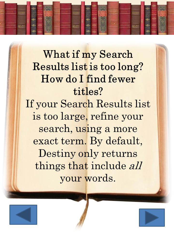 What if my Search Results list is too long? How do I find fewer titles? If your Search Results list is too large, refine your search, using a more exa