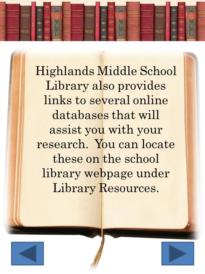 Highlands Middle School Library also provides links to several online databases that will assist you with your research. You can locate these on the s