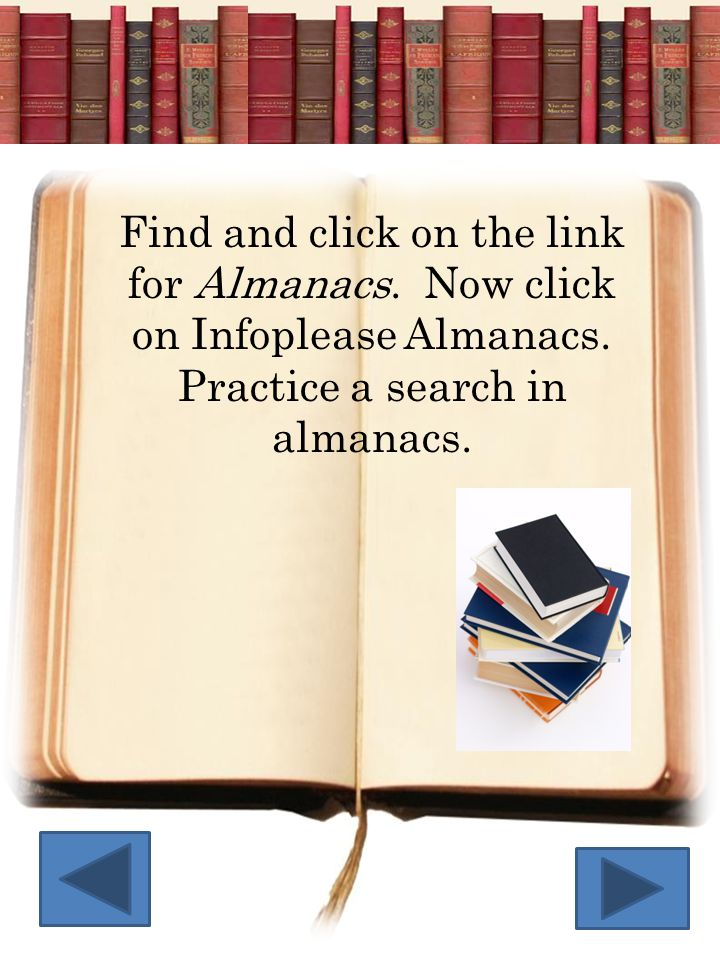 Find and click on the link for Almanacs. Now click on Infoplease Almanacs. Practice a search in almanacs.